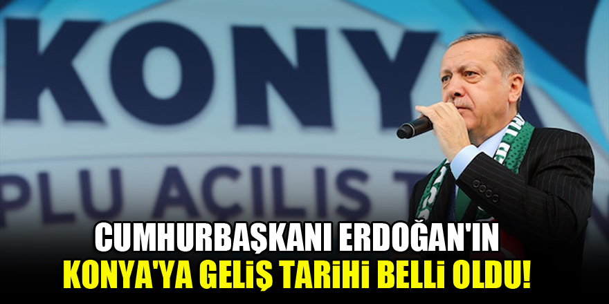 Cumhurbaşkanı Erdoğan'ın Konya'ya geliş tarihi belli oldu!