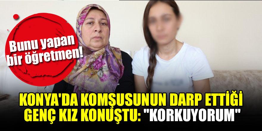 """Konya'da komşusunun darp ettiği genç kız konuştu: """"Korkuyorum"""""""