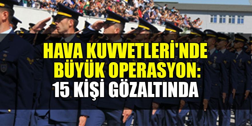 Hava Kuvvetleri'nde büyük operasyon: 15 kişi gözaltında
