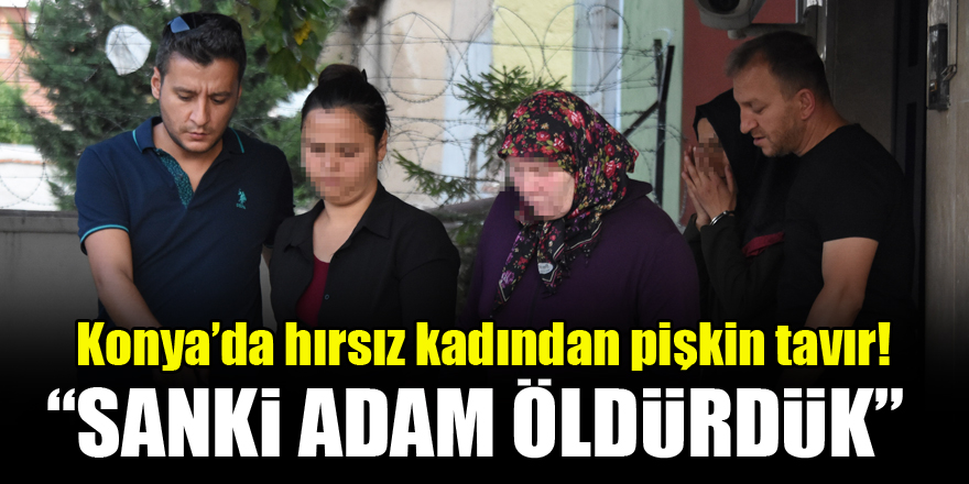 """Konya'da hırsız kadından pişkin tavır! """"Sanki adam öldürdük"""""""