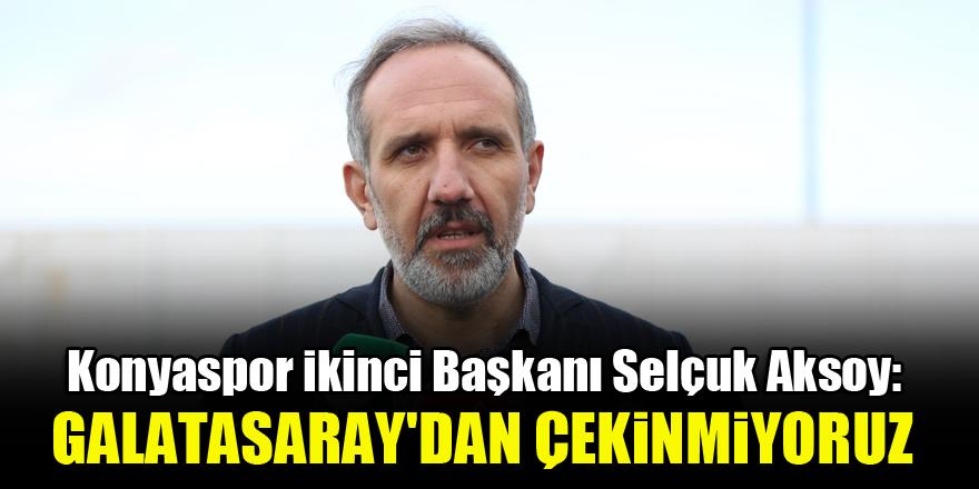 Konyaspor İkinci Başkanı Selçuk Aksoy: Galatasaray'dan çekinmiyoruz