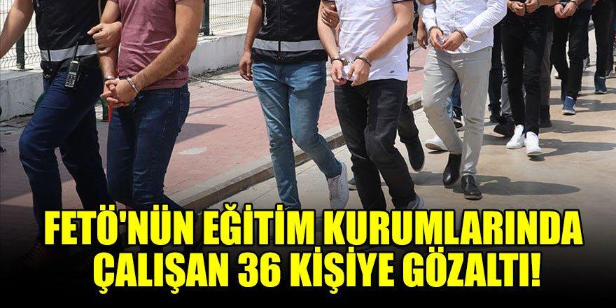 FETÖ'nün eğitim kurumlarında çalışan 36 kişiye gözaltı