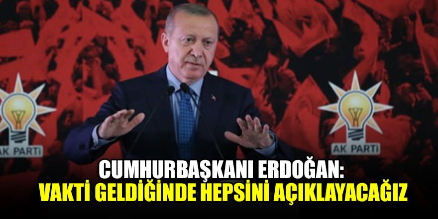 Cumhurbaşkanı Erdoğan: Vakti geldiğinde hepsini açıklayacağız