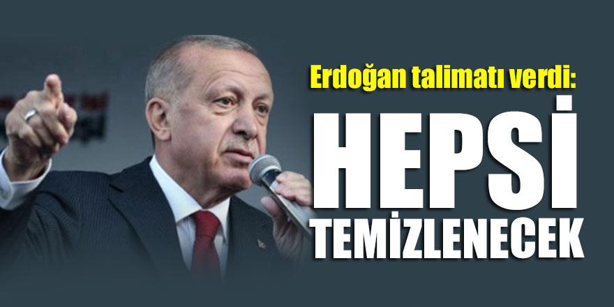 Başkan Erdoğan talimatı verdi: Hepsi temizlenecek