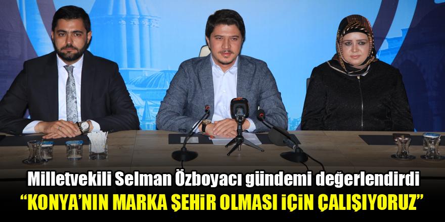 Selman Özboyacı: Konya'nın marka şehir olması için çalışıyoruz