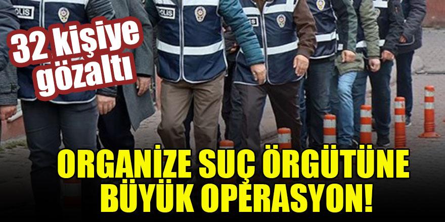 Organize suç örgütüne büyük operasyon: 32 gözaltı