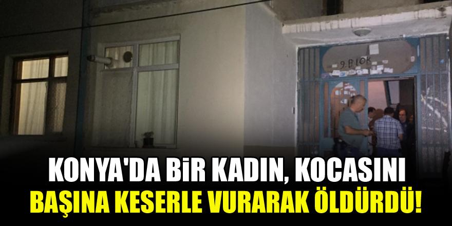 Konya'da bir kadın, kocasını başına keserle vurarak öldürdü!