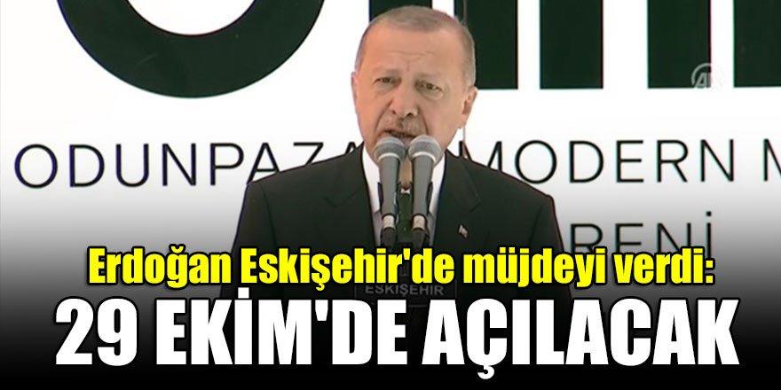 Erdoğan Eskişehir'de müjdeyi verdi: 29 Ekim'de açılacak