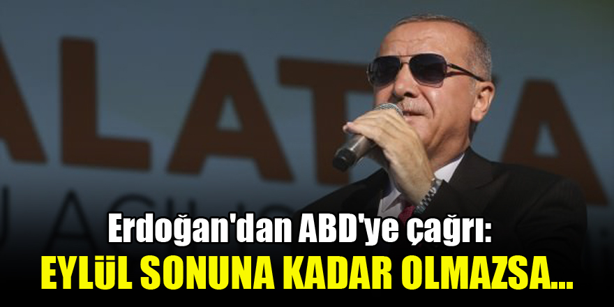 Erdoğan'dan ABD'ye çağrı: Eylül sonuna kadar olmazsa...