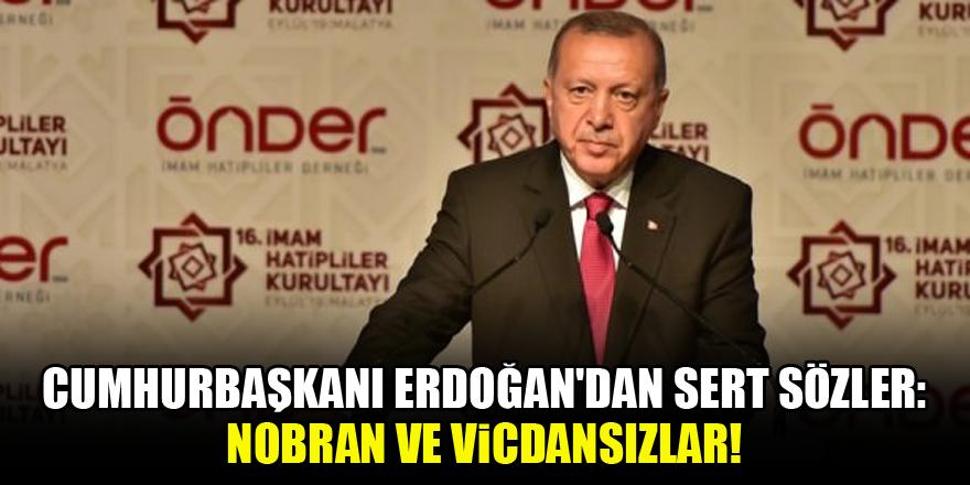Cumhurbaşkanı Erdoğan'dan sert sözler: Nobran ve vicdansızlar!