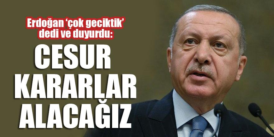 Erdoğan 'çok geciktik' dedi ve duyurdu: Cesur kararlar alacağız