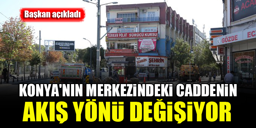 Konya'nın merkezindeki caddenin akış yönü değişiyor...Başkan açıkladı