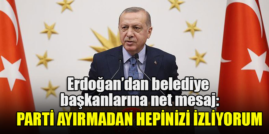 Başkan Erdoğan belediye başkanlarına hitap etti: Parti ayırmadan hepinizi izliyorum