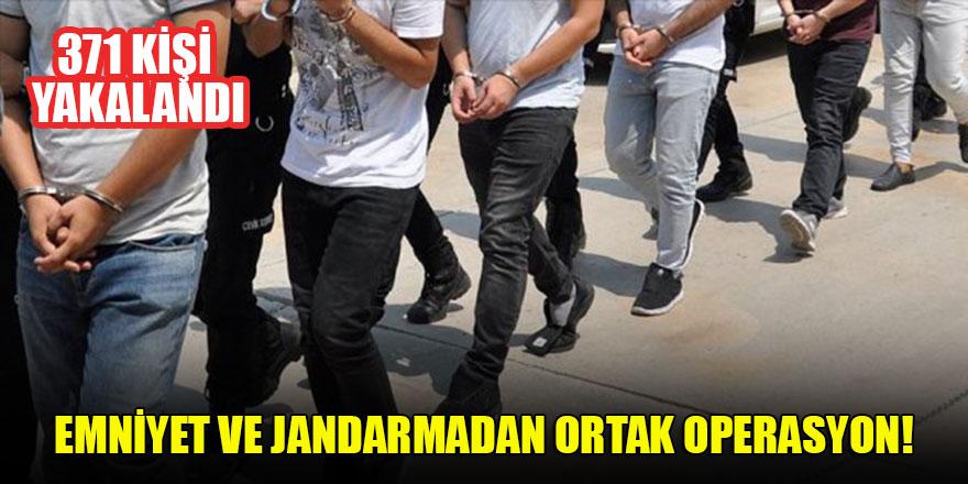 Emniyet ve jandarmadan ortak operasyon: 371 kişi yakalandı