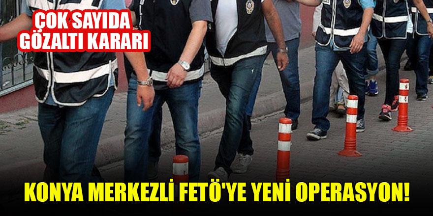 Konya merkezli FETÖ'ye yeni operasyon: Çok sayıda gözaltı kararı