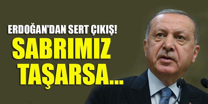 Başkan Erdoğan'dan sert çıkış! Sabrımız taşarsa...