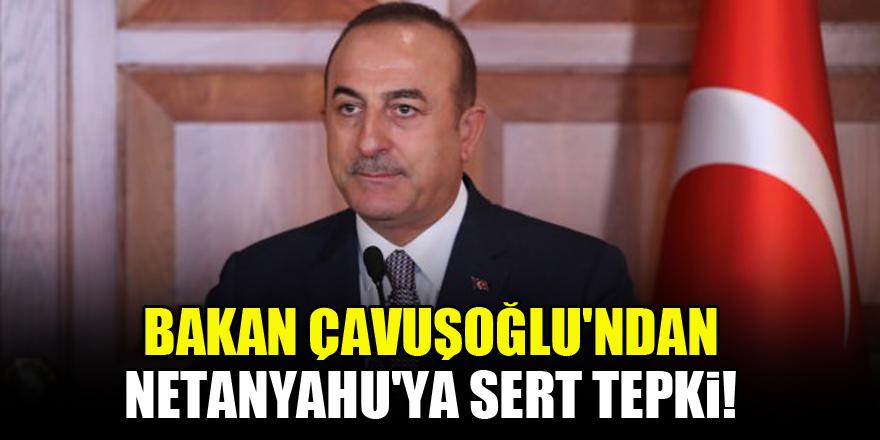 Bakan Çavuşoğlu'ndan Netanyahu'ya sert tepki!