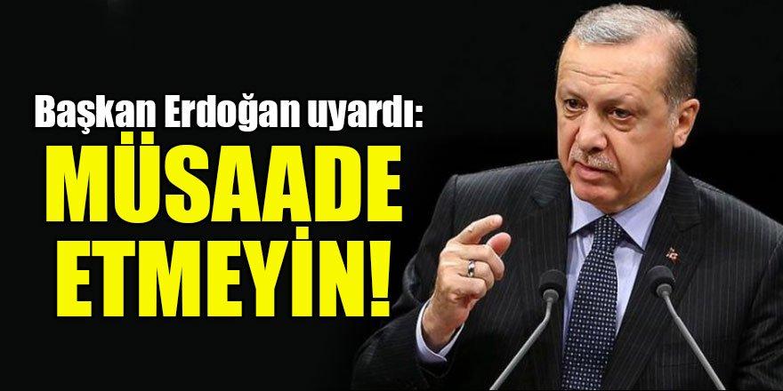 Başkan Erdoğan'dan üstüne basa basa uyardı: Müsaade etmeyin!