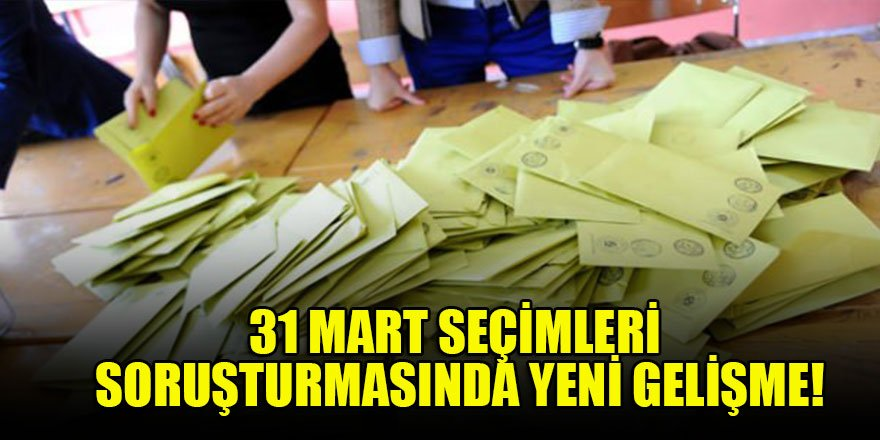 31 Mart seçimleri soruşturmasında yeni gelişme