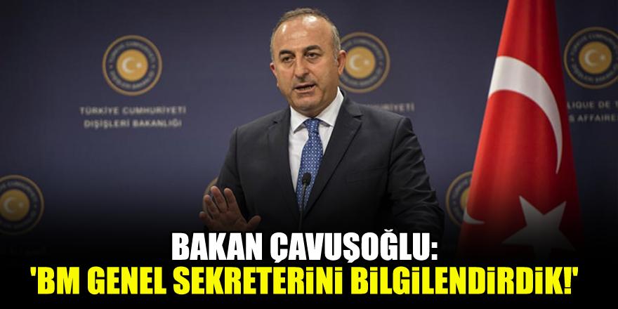 Bakan Çavuşoğlu: 'BM Genel Sekreterini bilgilendirdik!'