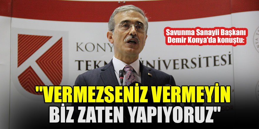 """Savunma Sanayii Başkanı Demir Konya'da konuştu: """"Vermezseniz vermeyin biz zaten yapıyoruz"""""""