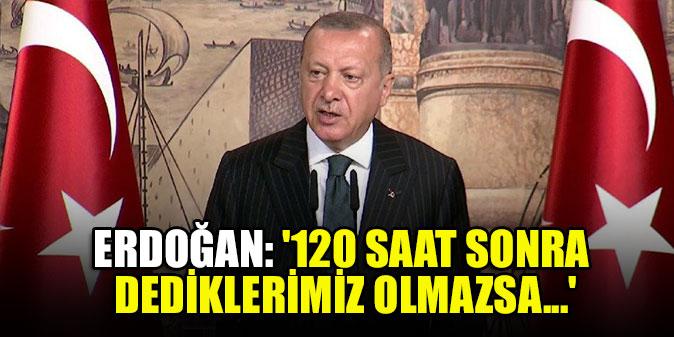 Erdoğan: '120 saat sonra dediklerimiz olmazsa...'
