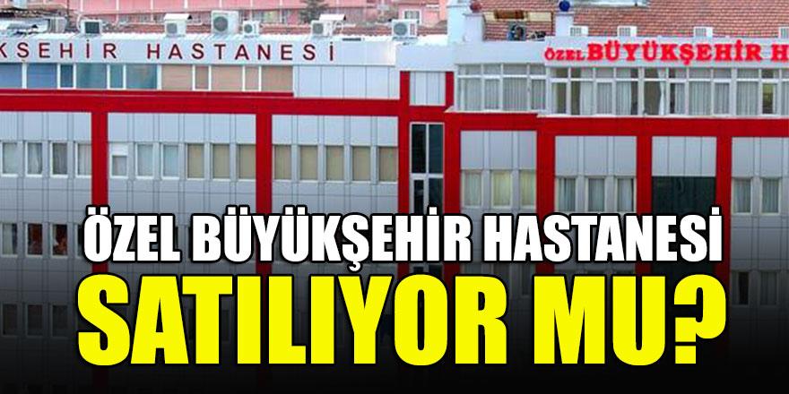 Konya Özel Büyükşehir Hastanesi satılıyor mu?