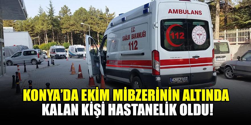 Konya'da ekim mibzerinin altında kalan kişi hastanelik oldu!