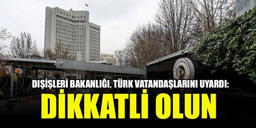 Dışişleri Bakanlığı, Türk vatandaşlarını uyardı: Dikkatli olun
