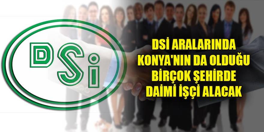 DSİ aralarında Konya'nın da olduğu birçok şehirde daimi işçi alacak