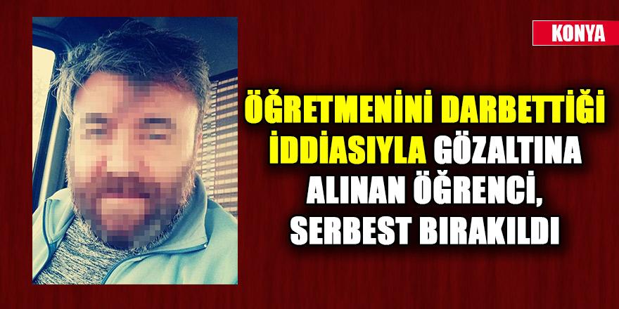 Konya'da öğretmenini darbettiği iddiasıyla gözaltına alınan öğrenci, serbest bırakıldı