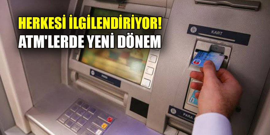 Herkesi ilgilendiriyor! ATM'lerde yeni dönem
