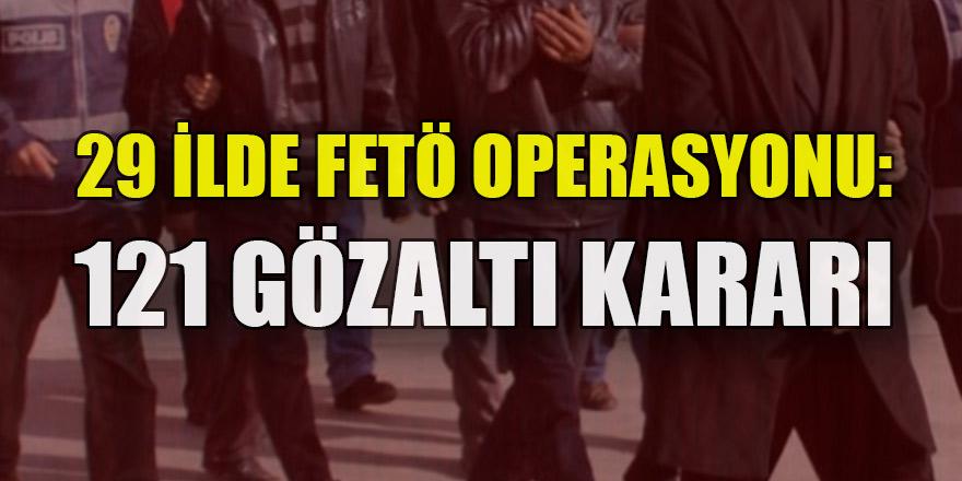 29 ilde FETÖ operasyonu: 121 gözaltı kararı