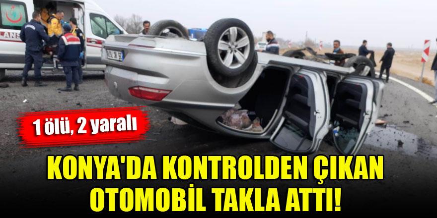 Konya'da kontrolden çıkan otomobil takla attı: 1 ölü, 2 yaralı