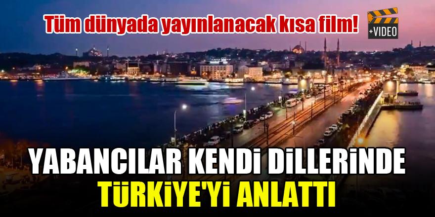 Yabancılar kendi dillerinde Türkiye'yi anlattı...İşte tüm dünyada yayınlanacak kısa film!