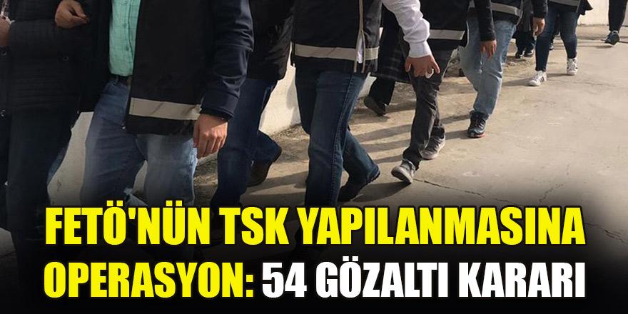 FETÖ'nün TSK yapılanmasına operasyon: 54 gözaltı kararı