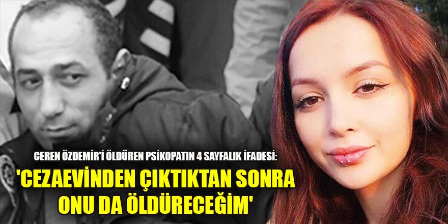 Ceren Özdemir'i öldüren psikopatın 4 sayfalık ifadesi: 'Cezaevinden çıktıktan sonra onu da öldüreceğim'