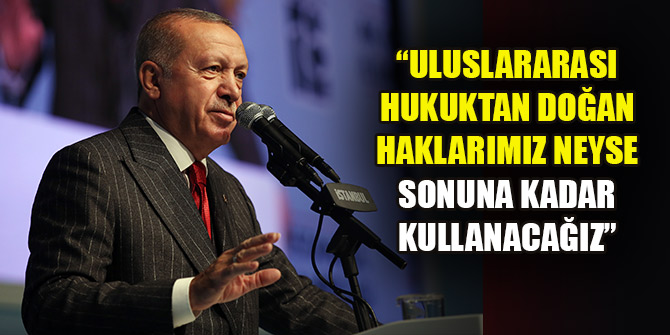 Erdoğan: Uluslararası hukuktan doğan haklarımız neyse sonuna kadar kullanacağız