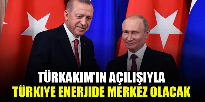 TürkAkım'ın açılışıyla Türkiye enerjide merkez olacak