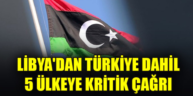 Libya'dan Türkiye dahil toplam 5 ülkeye kritik çağrı