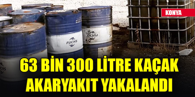 Konya'da 63 bin 300 litre kaçak akaryakıt yakalandı
