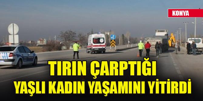Konya'da tırın çarptığı yaşlı kadın yaşamını yitirdi
