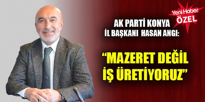 Hasan Angı: Mazeret değil iş üretiyoruz