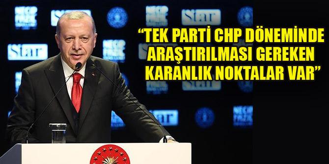 Erdoğan: Tek parti CHP döneminde araştırılması gereken karanlık noktalar var