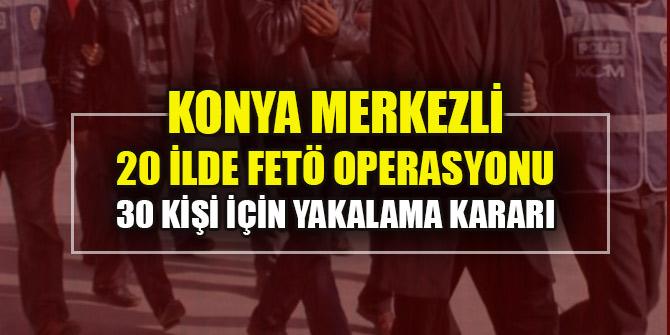 Konya merkezli 20 ilde FETÖ operasyonu: 30 kişi için yakalama kararı