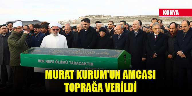 Çevre ve Şehircilik Bakanı Murat Kurum'un amcası Konya'da toprağa verildi