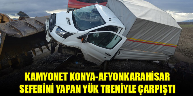 Ekmek yüklü kamyonet Konya-Afyonkarahisar seferini yapan yük treniyle çarpıştı