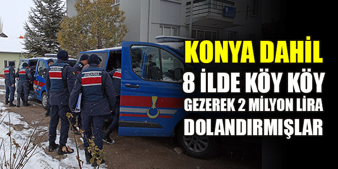Konya dahil 8 ilde köy köy gezerek 2 milyon lira dolandırmışlar