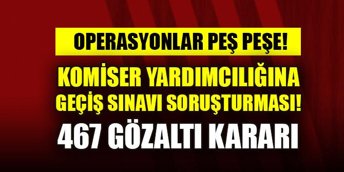 Komiser yardımcılığına geçiş sınavı soruşturması: 467 gözaltı kararı