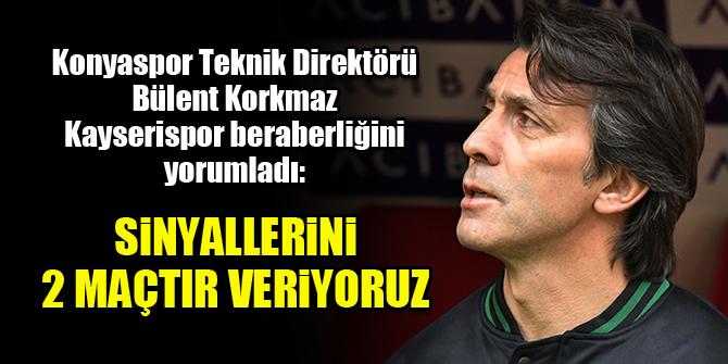 Konyaspor Teknik Direktörü Bülent Korkmaz: Sinyallerini 2 maçtır veriyoruz